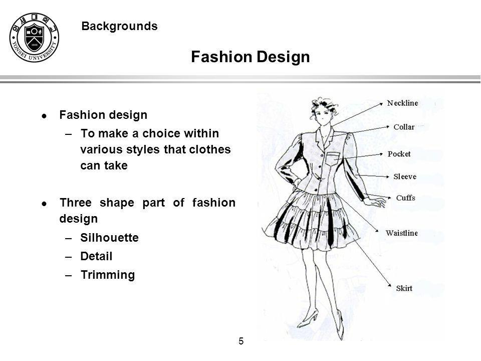 5 Fashion design –To make a choice within various styles that clothes can take Three shape part of fashion design –Silhouette –Detail –Trimming Backgrounds Fashion Design