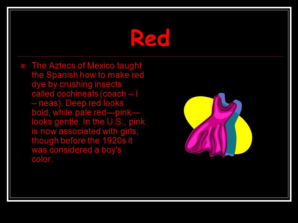 Red The Aztecs of Mexico taught the Spanish how to make red dye by crushing insects called cochineals (coach – I – neas). Deep red looks bold, while p