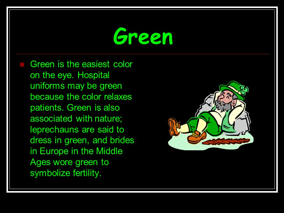 Green Green is the easiest color on the eye. Hospital uniforms may be green because the color relaxes patients. Green is also associated with nature;