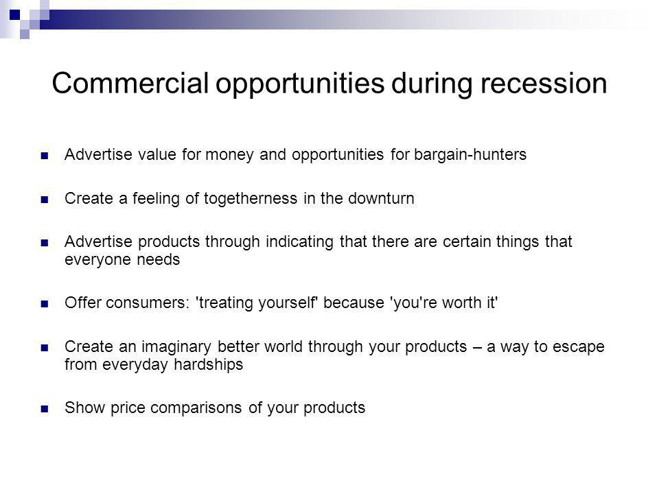 Commercial opportunities during recession Advertise value for money and opportunities for bargain-hunters Create a feeling of togetherness in the downturn Advertise products through indicating that there are certain things that everyone needs Offer consumers: treating yourself because you re worth it Create an imaginary better world through your products – a way to escape from everyday hardships Show price comparisons of your products