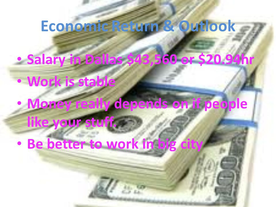 Economic Return & Outlook Salary in Dallas $43,560 or $20.94hr Work is stable Money really depends on if people like your stuff. Be better to work in