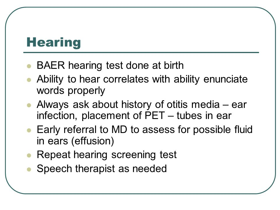 Hearing BAER hearing test done at birth Ability to hear correlates with ability enunciate words properly Always ask about history of otitis media – ear infection, placement of PET – tubes in ear Early referral to MD to assess for possible fluid in ears (effusion) Repeat hearing screening test Speech therapist as needed