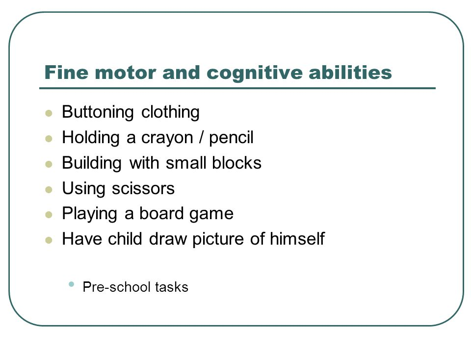 Fine motor and cognitive abilities Buttoning clothing Holding a crayon / pencil Building with small blocks Using scissors Playing a board game Have child draw picture of himself Pre-school tasks