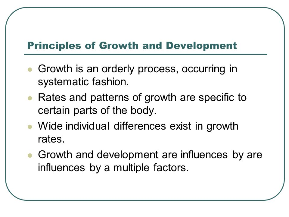 Principles of Growth and Development Growth is an orderly process, occurring in systematic fashion.