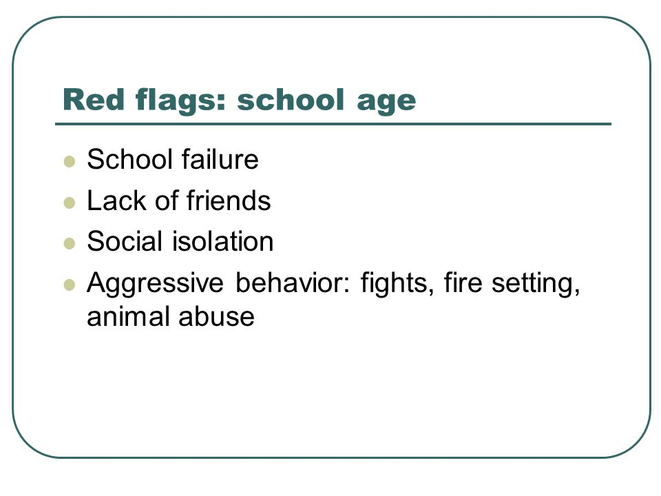Red flags: school age School failure Lack of friends Social isolation Aggressive behavior: fights, fire setting, animal abuse