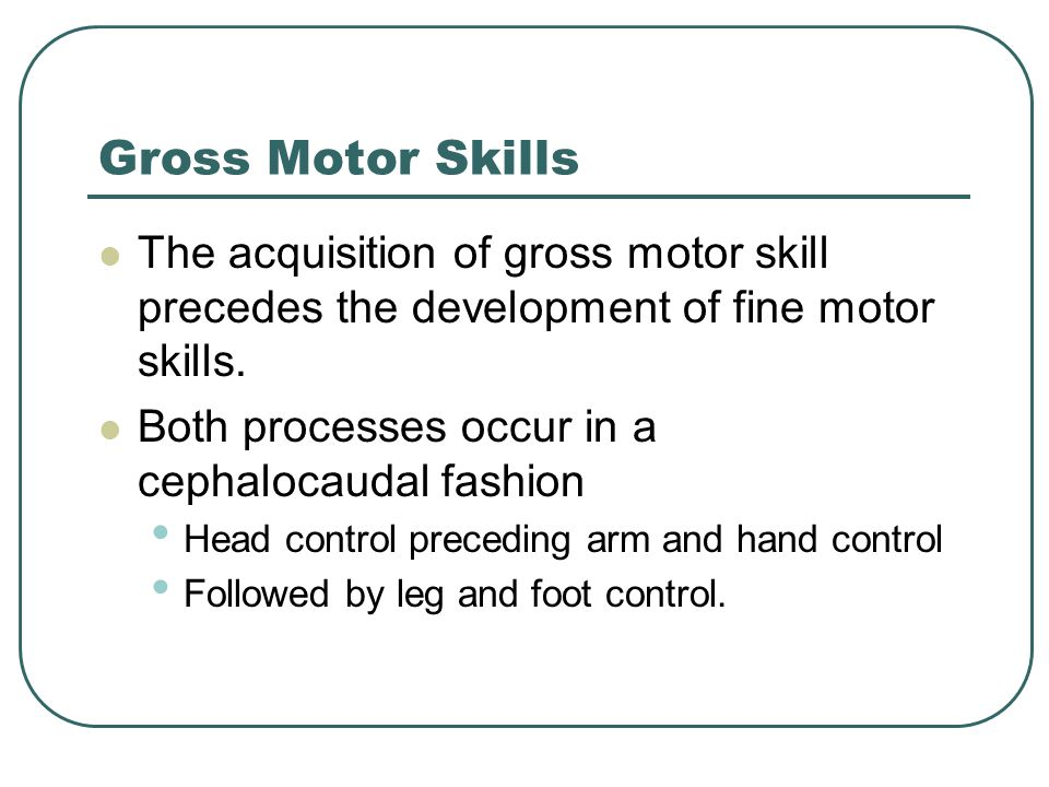 Gross Motor Skills The acquisition of gross motor skill precedes the development of fine motor skills. Both processes occur in a cephalocaudal fashion