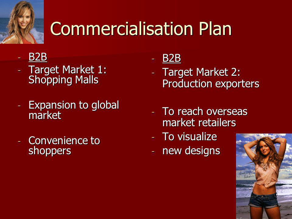 Commercialisation Plan - B2B - Target Market 1: Shopping Malls - Expansion to global market - Convenience to shoppers - B2B - Target Market 2: Production exporters - To reach overseas market retailers - To visualize - new designs