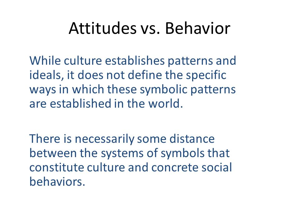 Attitudes vs. Behavior While culture establishes patterns and ideals, it does not define the specific ways in which these symbolic patterns are establ