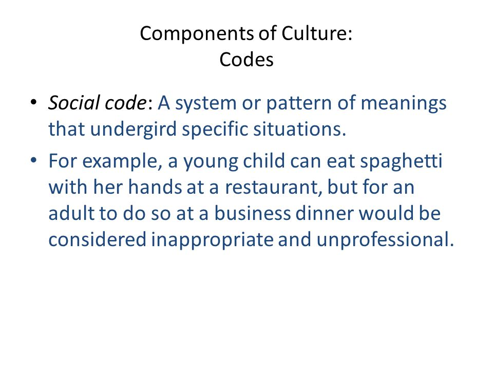 Components of Culture: Codes Social code: A system or pattern of meanings that undergird specific situations. For example, a young child can eat spagh
