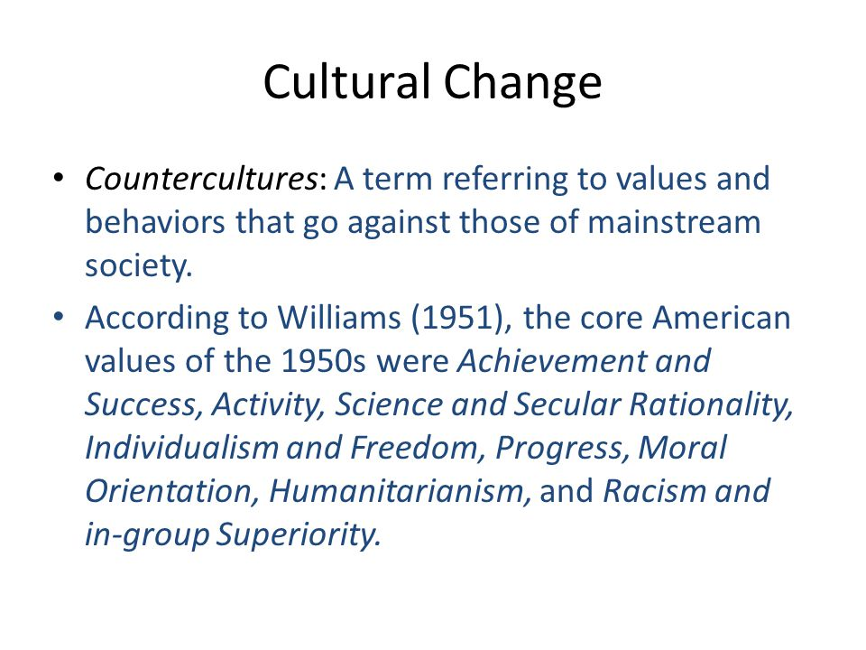 Cultural Change Countercultures: A term referring to values and behaviors that go against those of mainstream society. According to Williams (1951), t