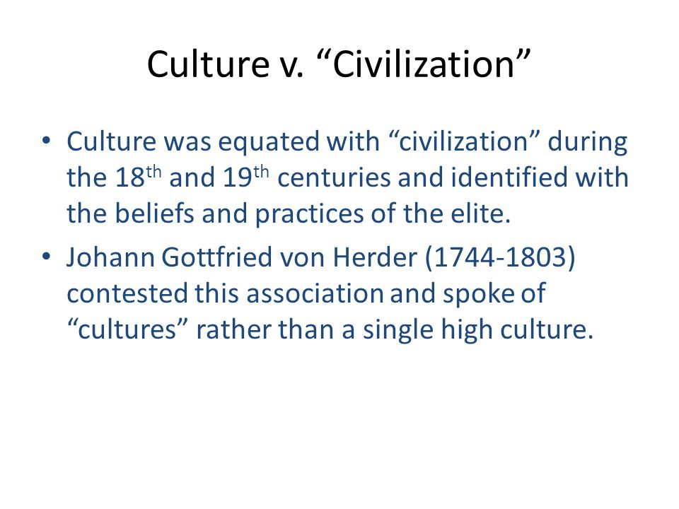 Culture v. Civilization Culture was equated with civilization during the 18 th and 19 th centuries and identified with the beliefs and practices of th