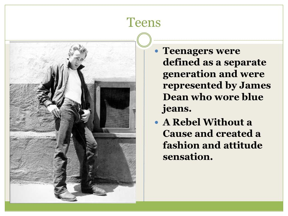 Teens Teenagers were defined as a separate generation and were represented by James Dean who wore blue jeans. A Rebel Without a Cause and created a fa