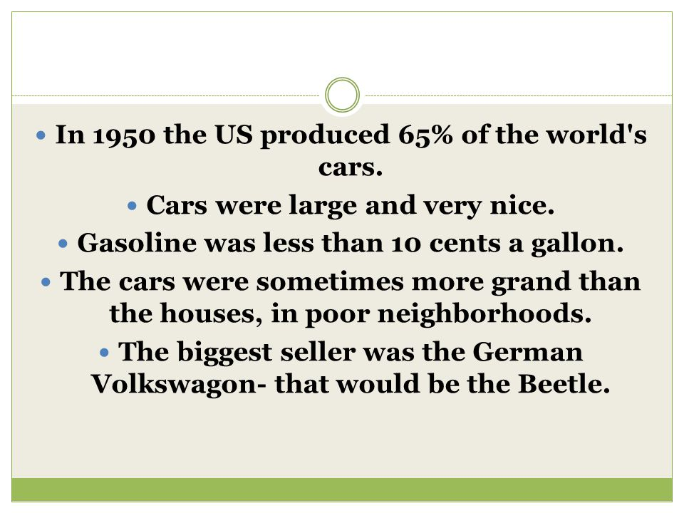 In 1950 the US produced 65% of the world's cars. Cars were large and very nice. Gasoline was less than 10 cents a gallon. The cars were sometimes more