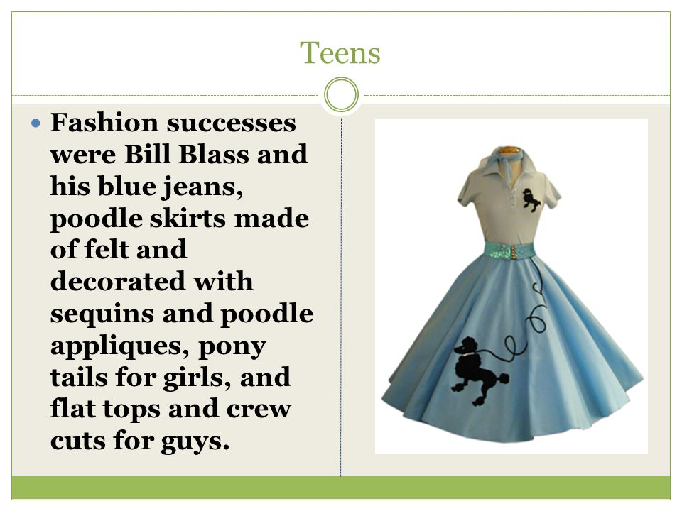 Teens Fashion successes were Bill Blass and his blue jeans, poodle skirts made of felt and decorated with sequins and poodle appliques, pony tails for