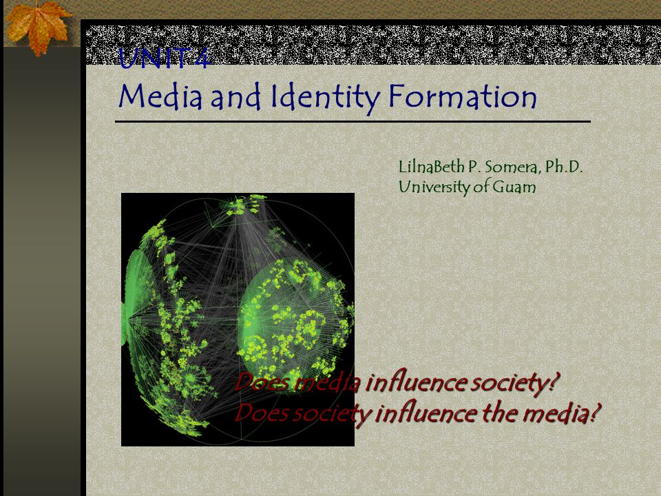 UNIT 4 Media and Identity Formation Does media influence society? Does society influence the media? LilnaBeth P. Somera, Ph.D. University of Guam