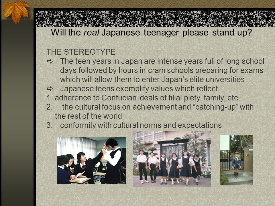 Will the real Japanese teenager please stand up? THE STEREOTYPE The teen years in Japan are intense years full of long school days followed by hours i