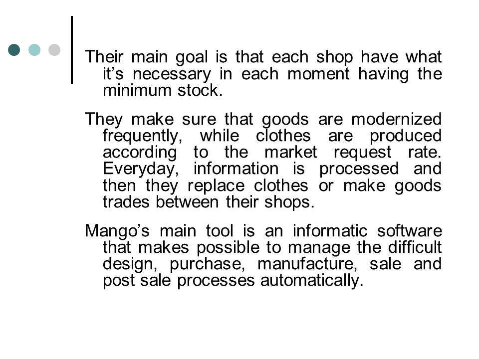 Their main goal is that each shop have what its necessary in each moment having the minimum stock. They make sure that goods are modernized frequently