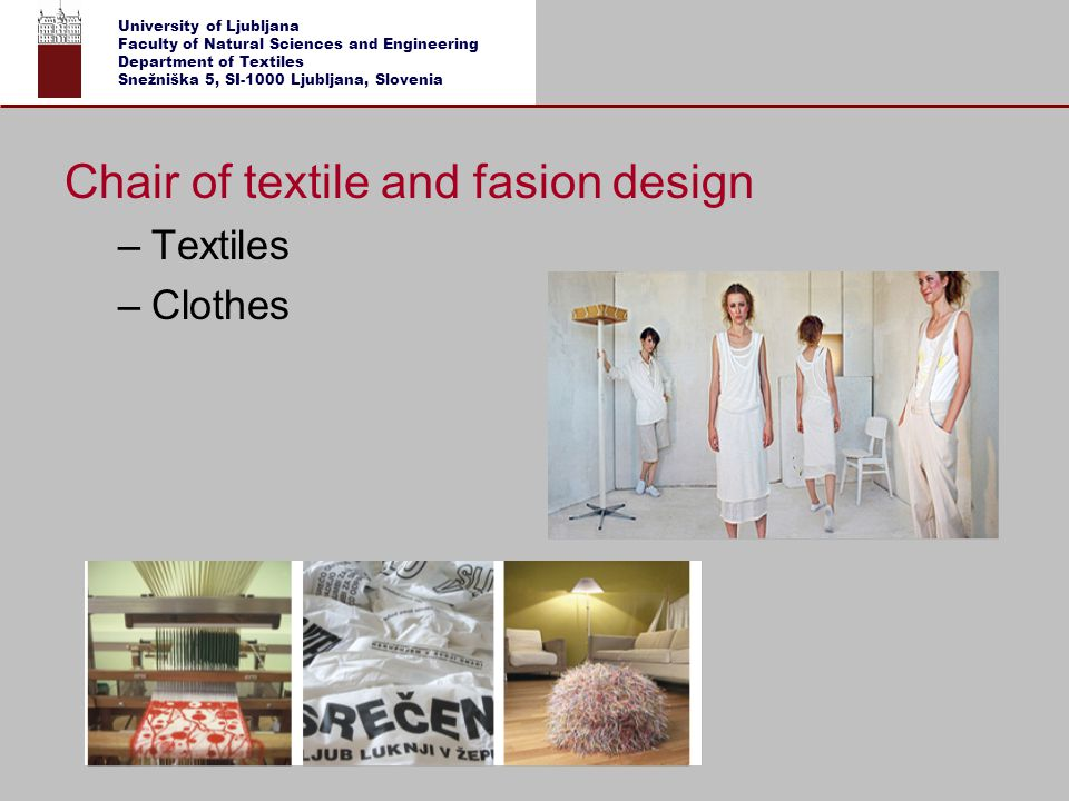 University of Ljubljana Faculty of Natural Sciences and Engineering Department of Textiles Snežniška 5, SI-1000 Ljubljana, Slovenia Department of Textiles - Research Programme Department of Textiles - Research Programme … for graphics and textiles RESEARCH PROGRAMME Textiles and Ecology Goals of the research programme: Functionalization of textiles for products with new and improved properties (high added value products) Optimisation of the procedures for textile functionalization (preparation of textiles and auxiliaries) Rationalization of finishing processes and introduction of ecologically friendly processes Transfer of laboratory results into new industrial procedures Expanding the use of functional textiles into other economic fields The programme includes basic (60 %), applied and target oriented researches in all fields of textile production and ecology.