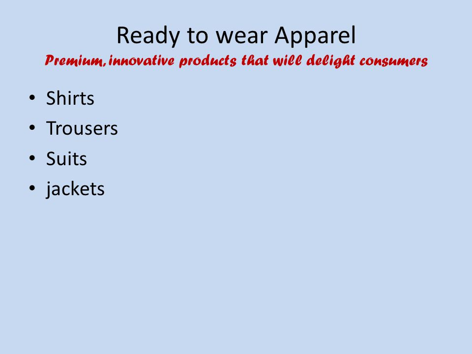Ready to wear Apparel Premium, innovative products that will delight consumers Shirts Trousers Suits jackets