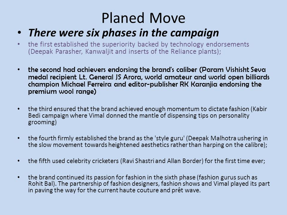 Planed Move There were six phases in the campaign the first established the superiority backed by technology endorsements (Deepak Parasher, Kanwaljit and inserts of the Reliance plants); the second had achievers endorsing the brand s caliber (Param Vishisht Seva medal recipient Lt.