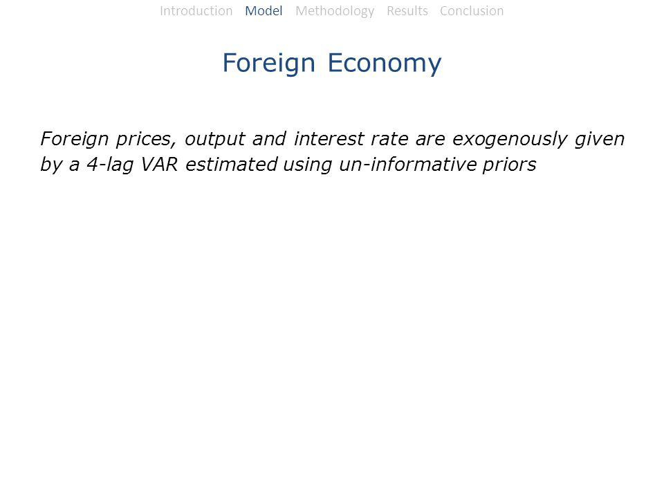 Foreign Economy Foreign prices, output and interest rate are exogenously given by a 4-lag VAR estimated using un-informative priors Introduction Model Methodology Results Conclusion