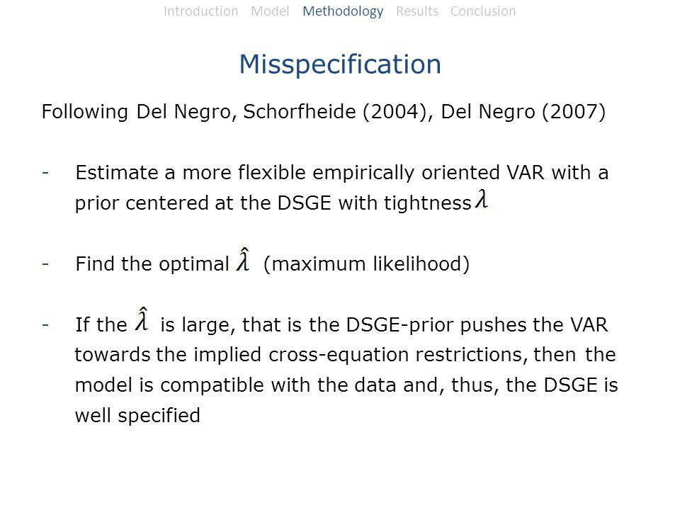 Misspecification Following Del Negro, Schorfheide (2004), Del Negro (2007) -Estimate a more flexible empirically oriented VAR with a prior centered at the DSGE with tightness -Find the optimal (maximum likelihood) -If the is large, that is the DSGE-prior pushes the VAR towards the implied cross-equation restrictions, then the model is compatible with the data and, thus, the DSGE is well specified Introduction Model Methodology Results Conclusion