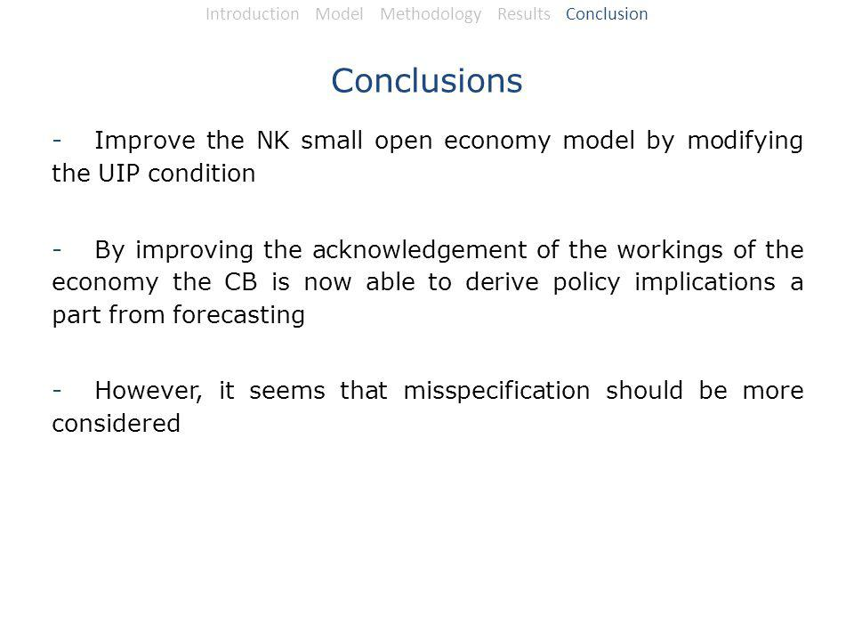 Conclusions -Improve the NK small open economy model by modifying the UIP condition -By improving the acknowledgement of the workings of the economy the CB is now able to derive policy implications a part from forecasting -However, it seems that misspecification should be more considered Introduction Model Methodology Results Conclusion