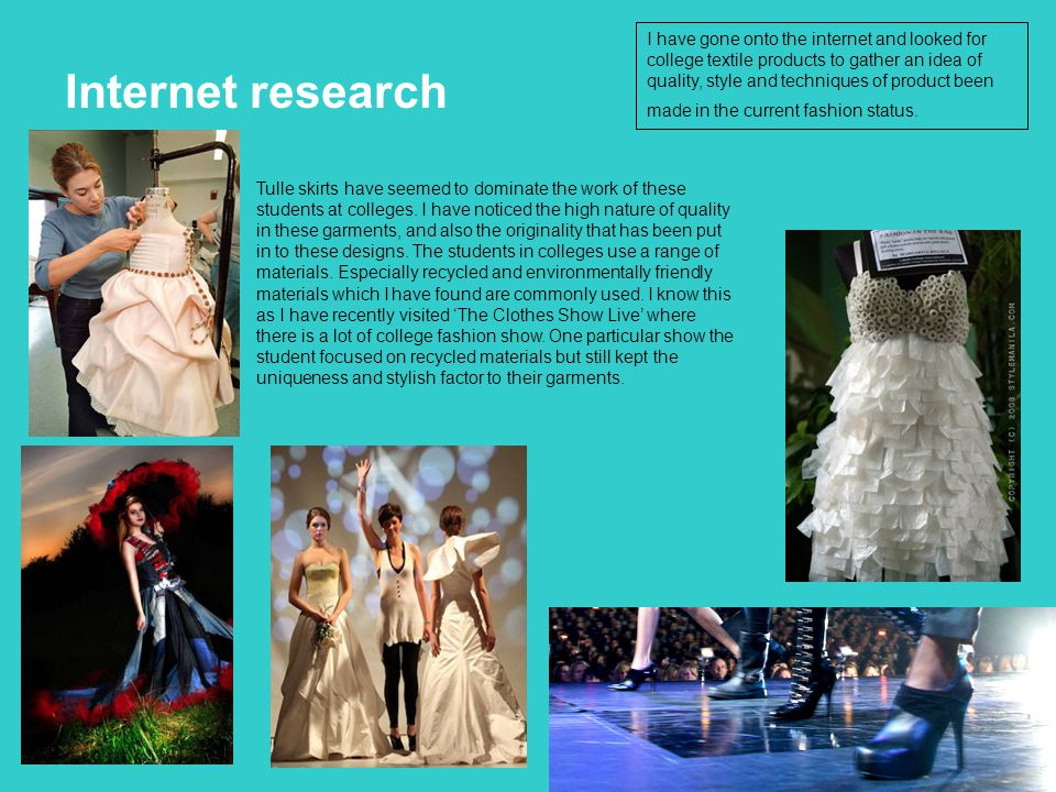 Internet research I have gone onto the internet and looked for college textile products to gather an idea of quality, style and techniques of product been made in the current fashion status.