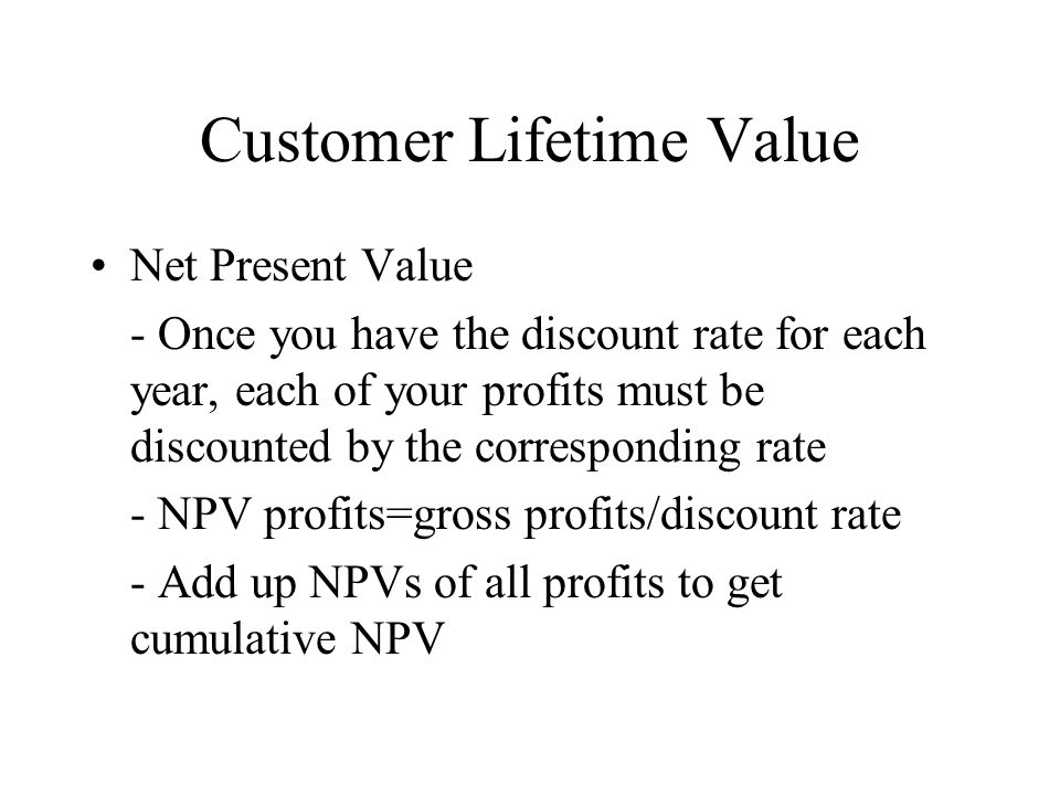 Customer Lifetime Value Net Present Value - Once you have the discount rate for each year, each of your profits must be discounted by the correspondin