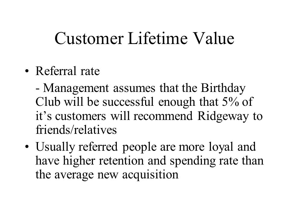 Customer Lifetime Value Referral rate - Management assumes that the Birthday Club will be successful enough that 5% of its customers will recommend Ri