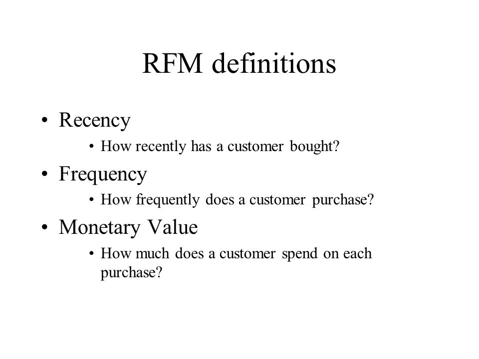 RFM definitions Recency How recently has a customer bought? Frequency How frequently does a customer purchase? Monetary Value How much does a customer