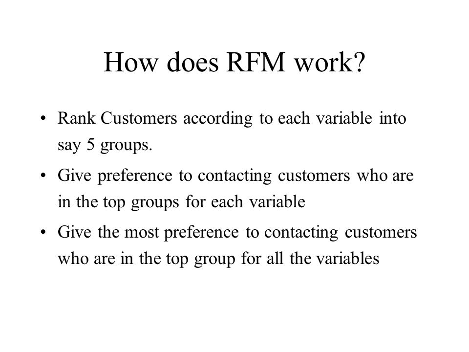 How does RFM work? Rank Customers according to each variable into say 5 groups. Give preference to contacting customers who are in the top groups for