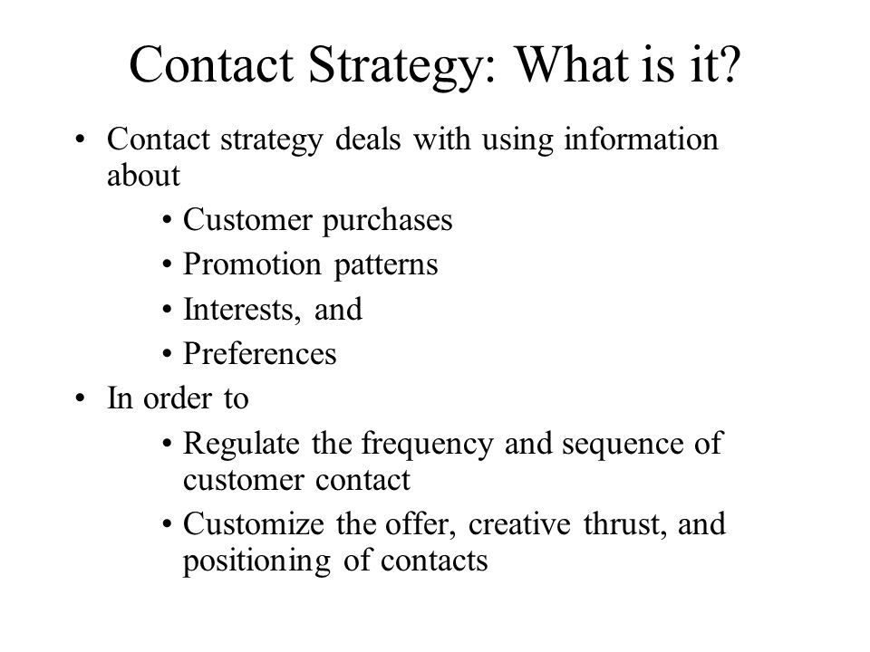 Contact Strategy: What is it? Contact strategy deals with using information about Customer purchases Promotion patterns Interests, and Preferences In