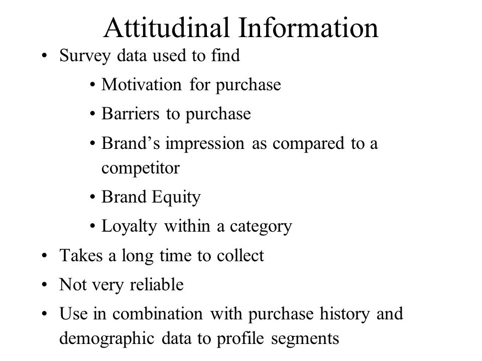 Attitudinal Information Survey data used to find Motivation for purchase Barriers to purchase Brands impression as compared to a competitor Brand Equi