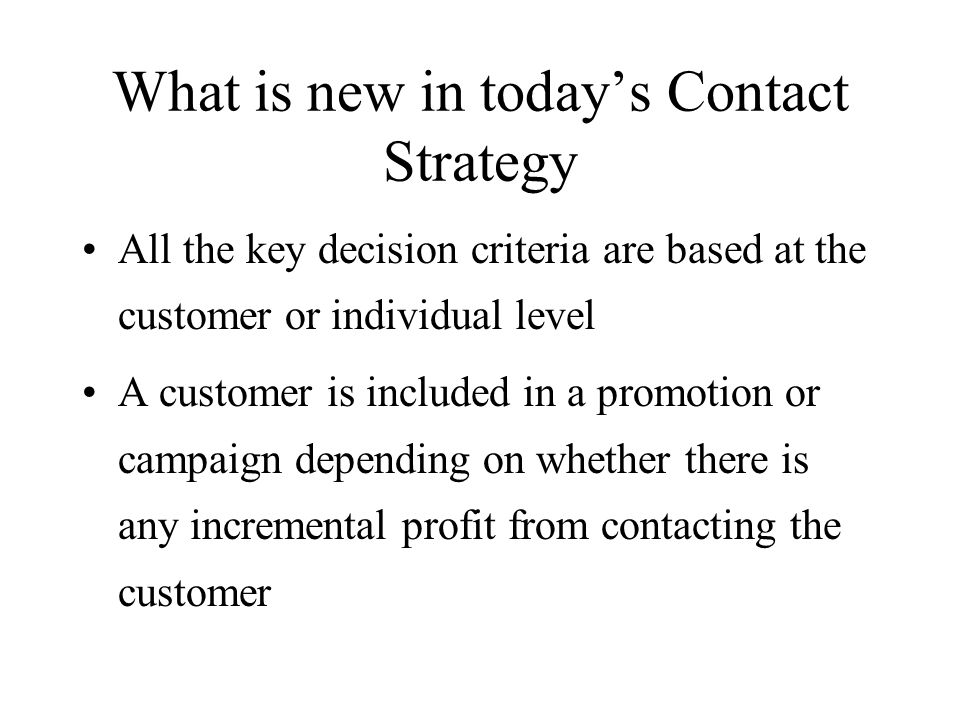 What is new in todays Contact Strategy All the key decision criteria are based at the customer or individual level A customer is included in a promoti