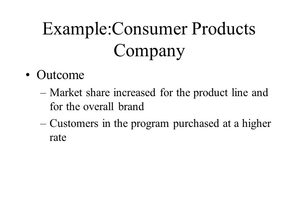 Example:Consumer Products Company Outcome –Market share increased for the product line and for the overall brand –Customers in the program purchased a