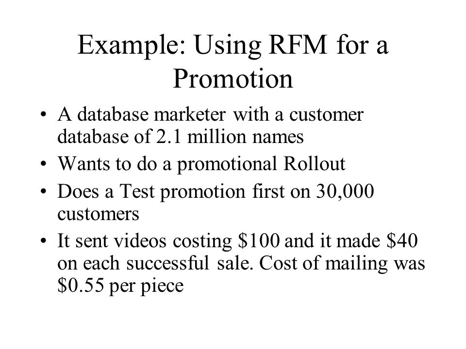 Example: Using RFM for a Promotion A database marketer with a customer database of 2.1 million names Wants to do a promotional Rollout Does a Test pro