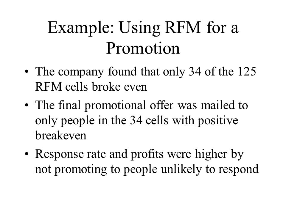 Example: Using RFM for a Promotion The company found that only 34 of the 125 RFM cells broke even The final promotional offer was mailed to only peopl