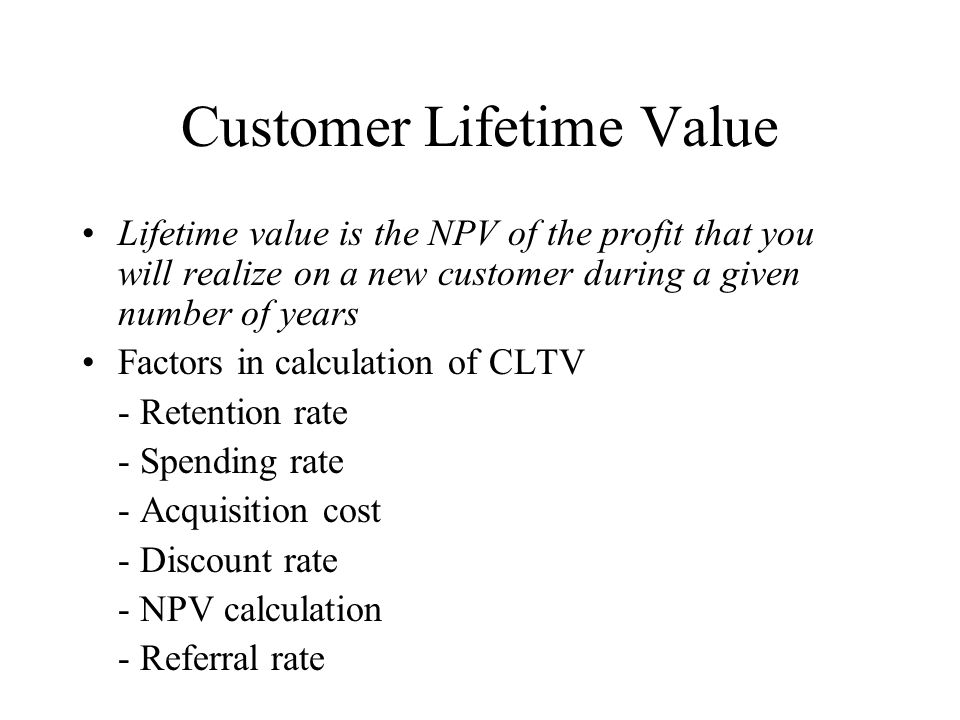 Customer Lifetime Value Lifetime value is the NPV of the profit that you will realize on a new customer during a given number of years Factors in calc