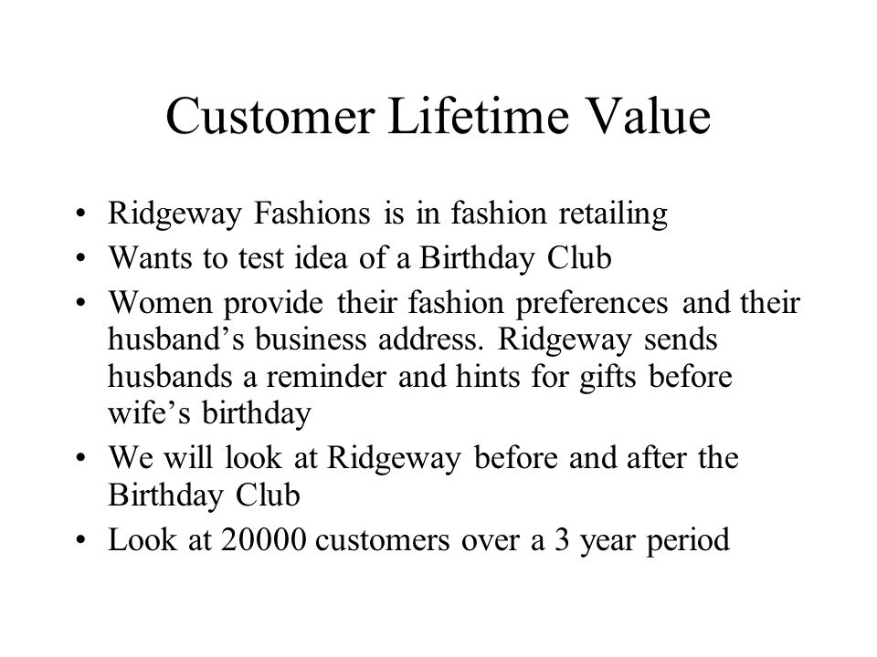 Customer Lifetime Value Ridgeway Fashions is in fashion retailing Wants to test idea of a Birthday Club Women provide their fashion preferences and th