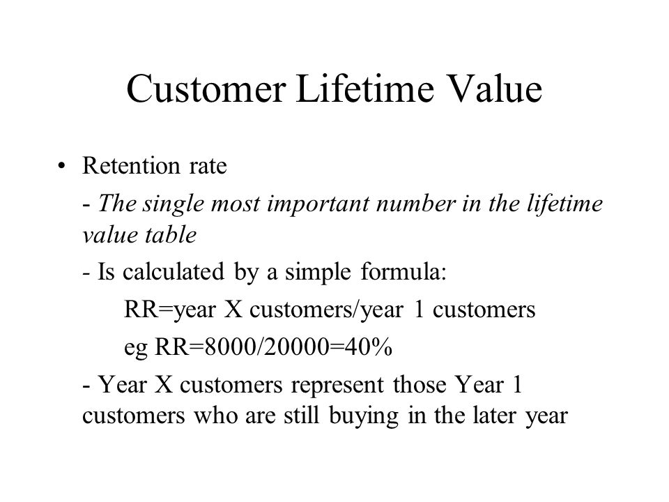 Customer Lifetime Value Spending rate - Average amount spent by the average customer each year - Calculated by dividing total sales for group being studied in a given year by the number of customers in the group - Year 2 rate represents revenue from customers who are still active out of the original year 1group - Typically the longer customers are with you, the more they will spend per year, per visit, per order