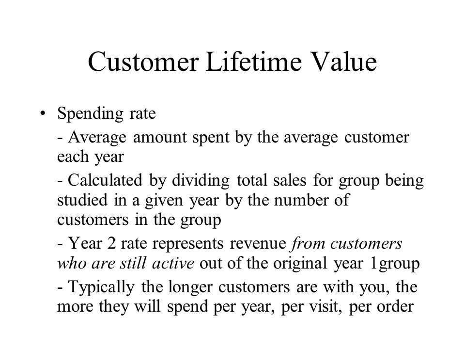 Customer Lifetime Value Spending rate - Average amount spent by the average customer each year - Calculated by dividing total sales for group being st