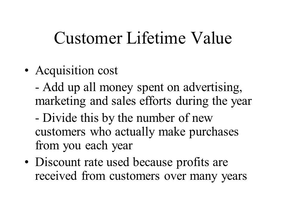 Customer Lifetime Value Acquisition cost - Add up all money spent on advertising, marketing and sales efforts during the year - Divide this by the num