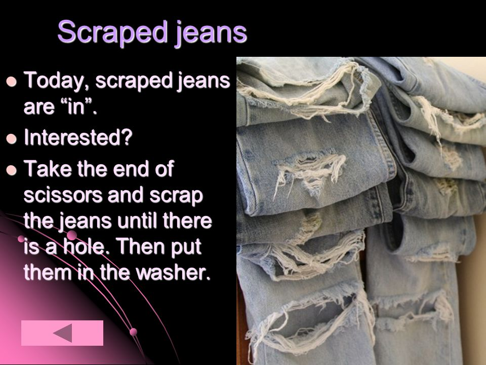 Scraped jeans Today, scraped jeans are in. Today, scraped jeans are in.