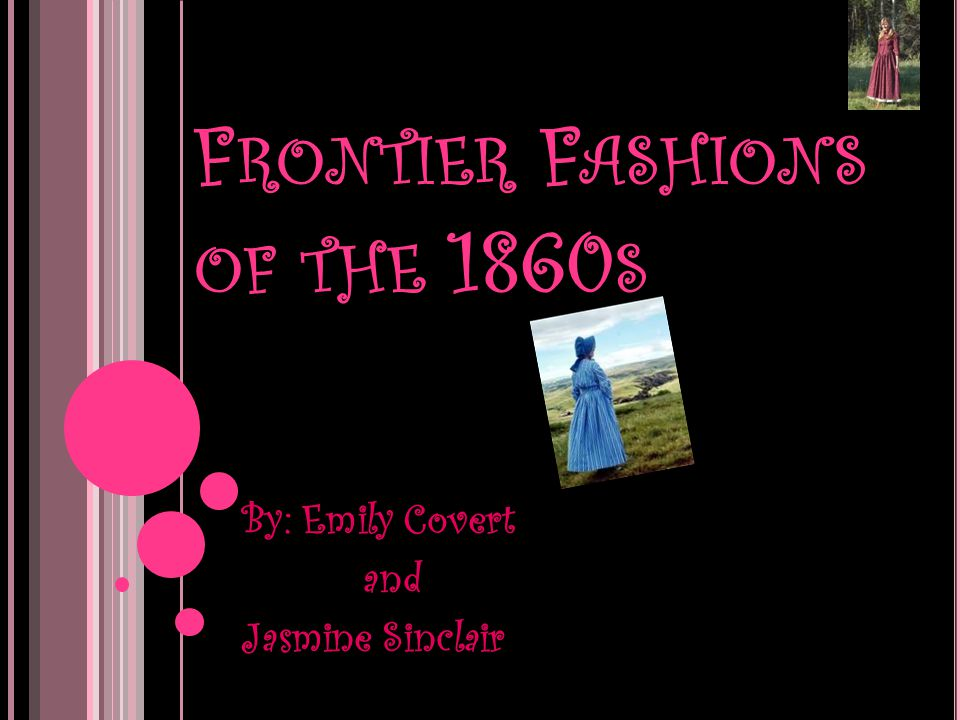 F RONTIER F ASHIONS OF THE 1860 S By: Emily Covert and Jasmine Sinclair