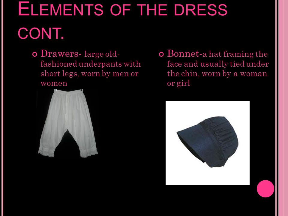 E LEMENTS OF THE DRESS CONT. Drawers- large old- fashioned underpants with short legs, worn by men or women Bonnet- a hat framing the face and usually