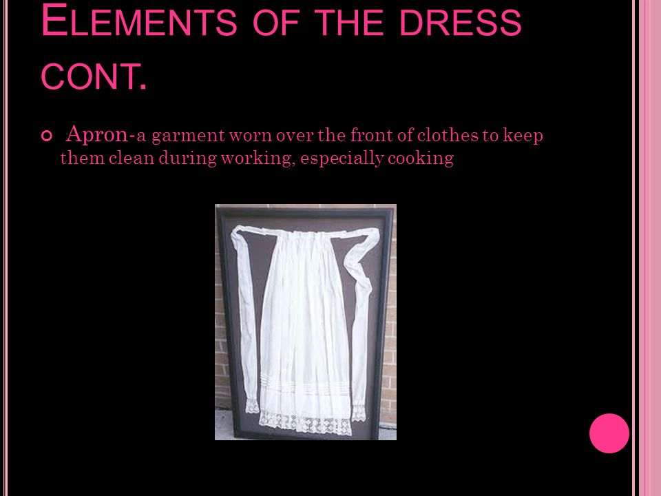 E LEMENTS OF THE DRESS CONT. Apron- a garment worn over the front of clothes to keep them clean during working, especially cooking