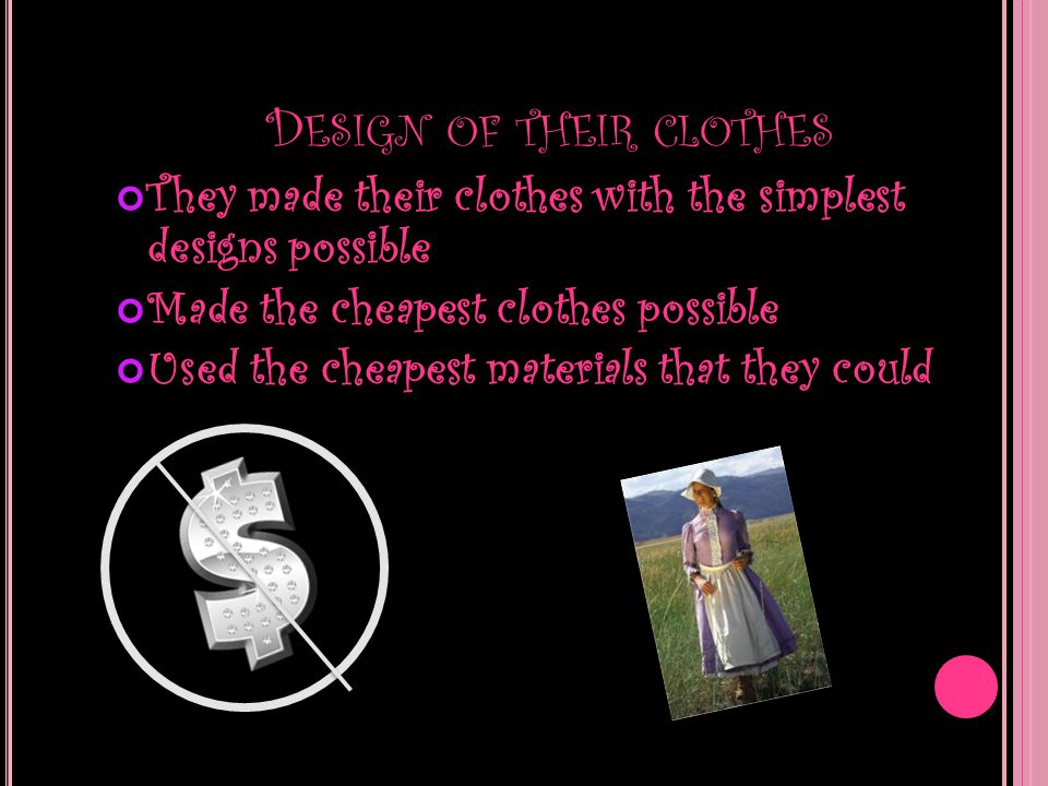 D ESIGN OF THEIR CLOTHES They made their clothes with the simplest designs possible Made the cheapest clothes possible Used the cheapest materials tha