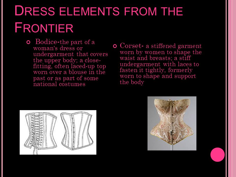 D RESS ELEMENTS FROM THE F RONTIER Bodice- the part of a woman's dress or undergarment that covers the upper body; a close- fitting, often laced-up to