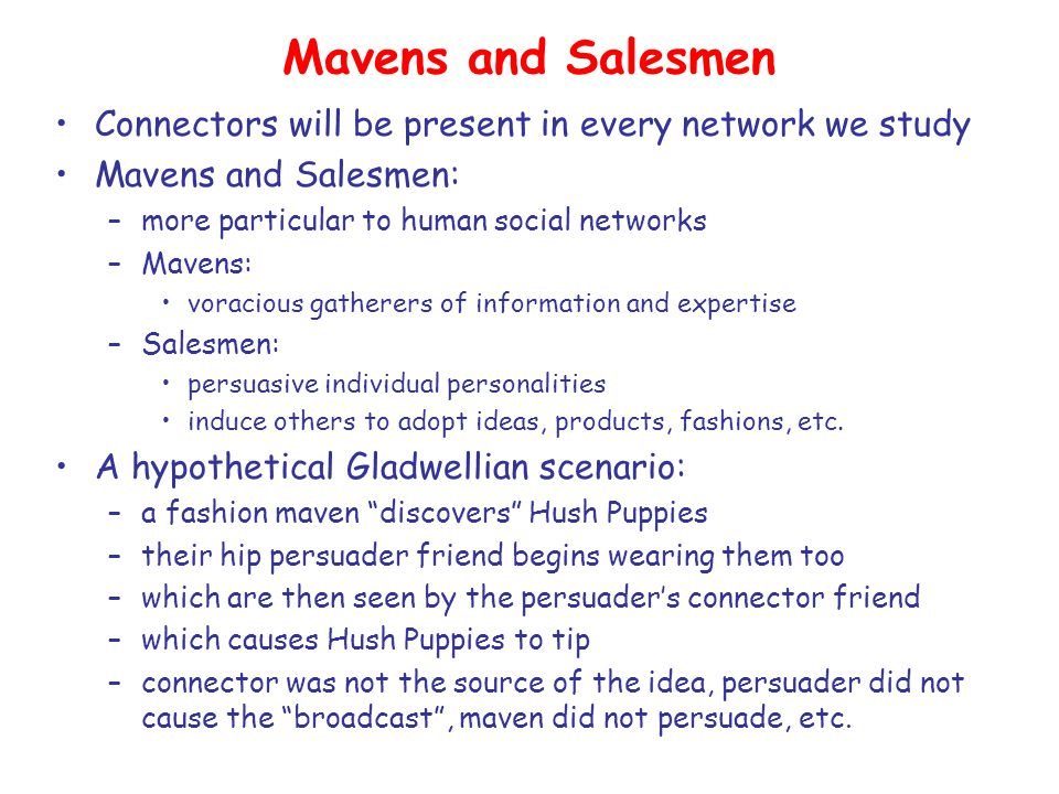 Mavens and Salesmen Connectors will be present in every network we study Mavens and Salesmen: –more particular to human social networks –Mavens: voracious gatherers of information and expertise –Salesmen: persuasive individual personalities induce others to adopt ideas, products, fashions, etc.